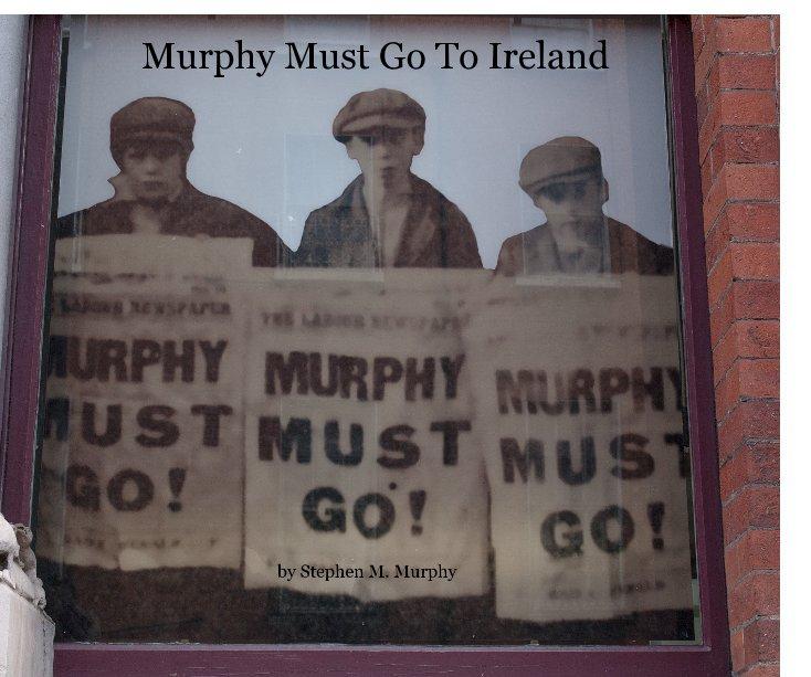 View Murphy Must Go To Ireland by Stephen M. Murphy