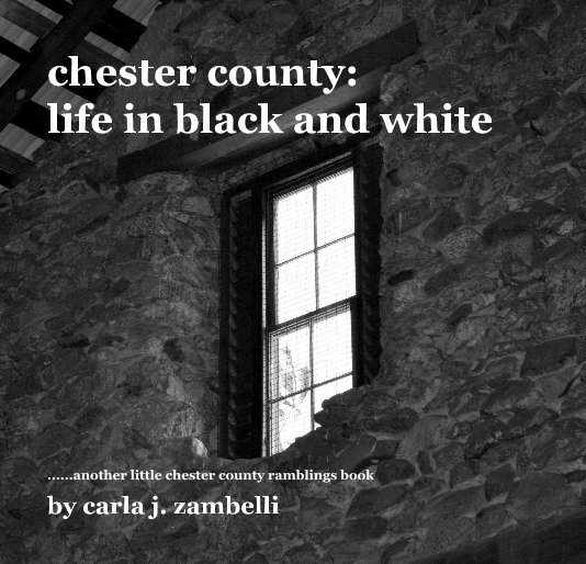 View chester county: life in black and white by carla j. zambelli