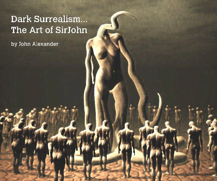 View Dark Surrealism... The Art of SirJohn by John Alexander by John Alexander