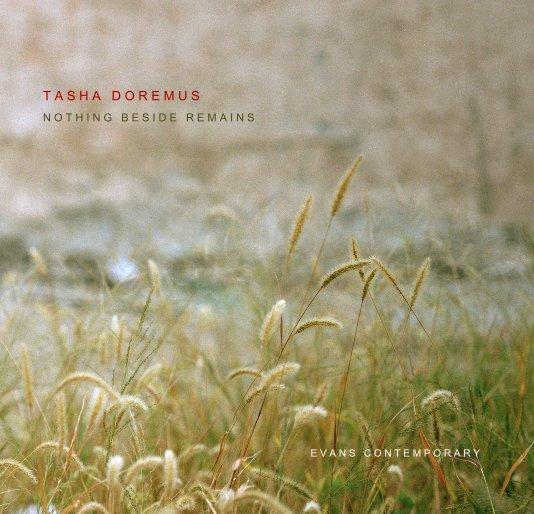 View TASHA DOREMUS: NOTHING BESIDE REMAINS by Evans Contemporary & Melanie Almeder