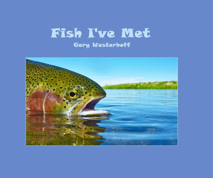 View Fish I've Met Gary Westerhoff by Gary Westerhoff