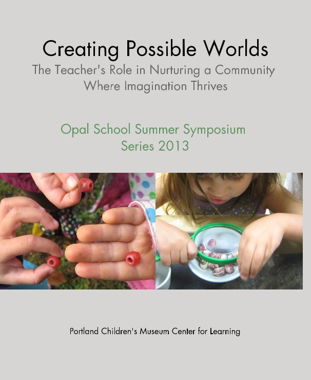 View Creating Possible Worlds The Teacher's Role in Nurturing a Community Where Imagination Thrives by Portland Children's Museum Center for Learning