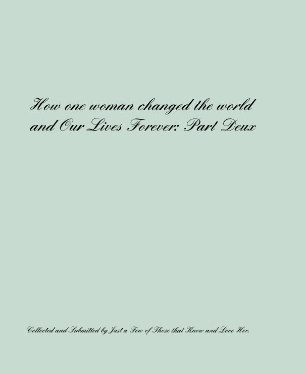 View How one woman changed the world and Our Lives Forever: Part Deux by Collected and Submitted by Just a Few of Those that Know and Love Her.
