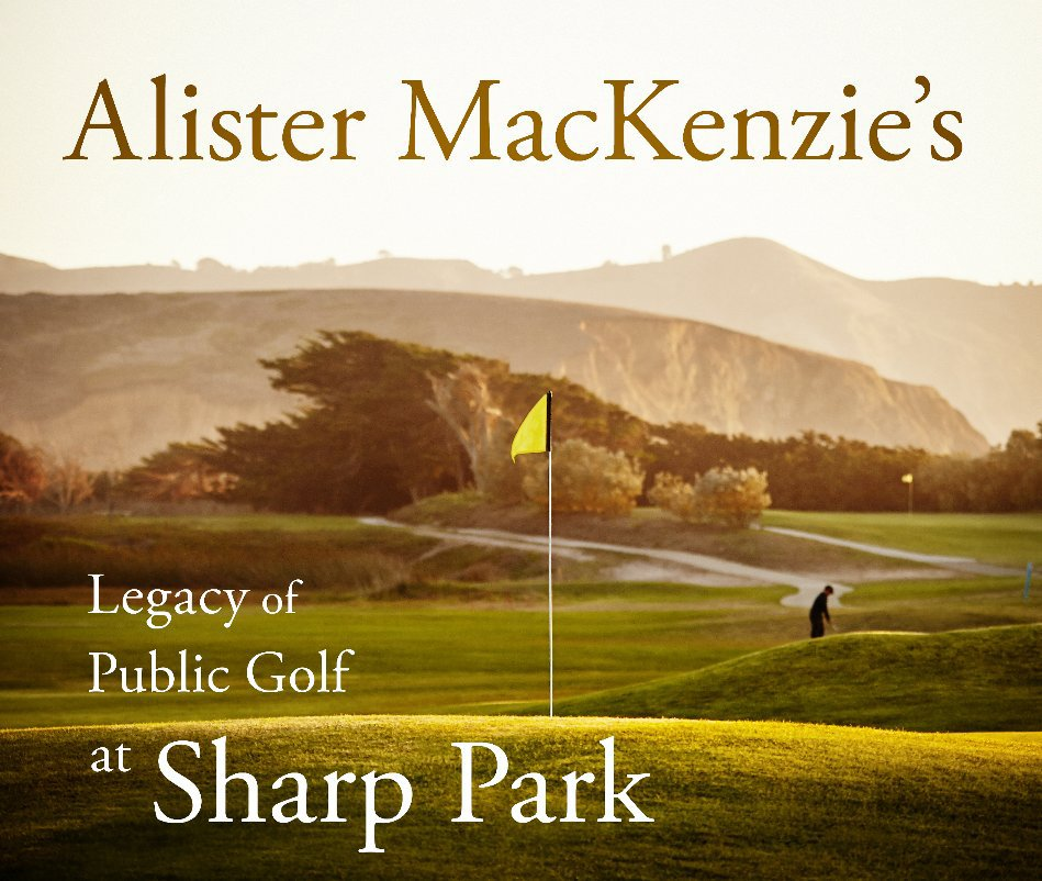 View Alister MacKenzie's Legacy of Public Golf at Sharp Park by R Brad Knipstein Bo Links Richard Harris