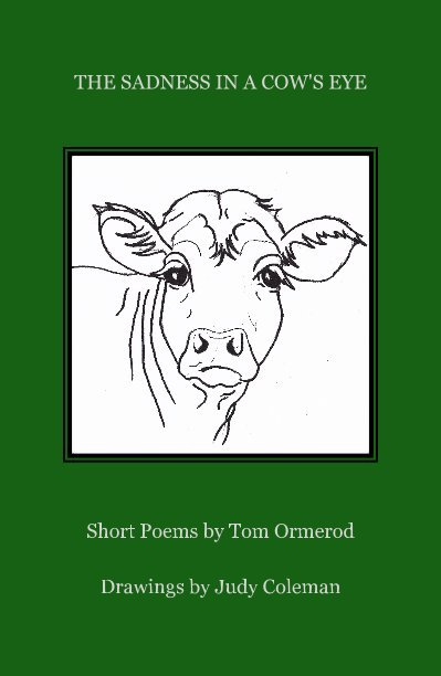 View THE SADNESS IN A COW'S EYE by Short Poems by Tom Ormerod Drawings by Judy Coleman