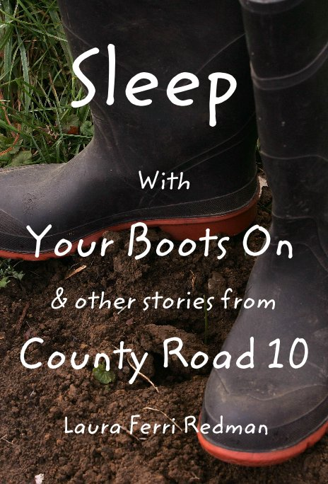 View Sleep With Your Boots On & other stories from County Road 10 by Laura Ferri Redman