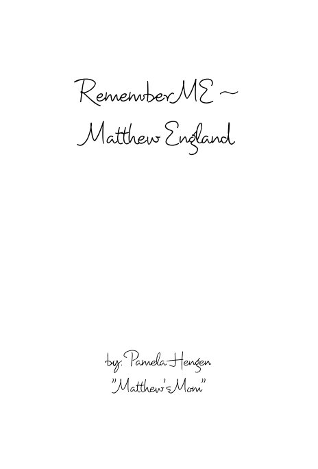 "View Remember ME ~ Matthew England by by: Pamela Hengen ""Matthew's Mom"""