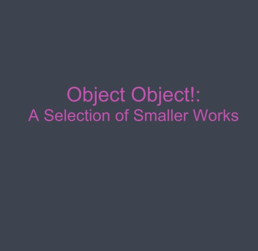 View Object Object!: A Selection of Smaller Works by good good things