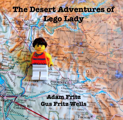 View The Desert Adventures of Lego Lady by Adam Fritz Gus Fritz Wells