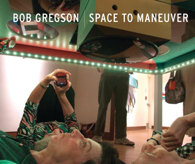 View Bob Gregson: Space to Maneuver by Bob Gregson