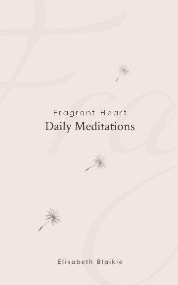 View Fragrant Heart Daily Meditations by Elisabeth Blaikie