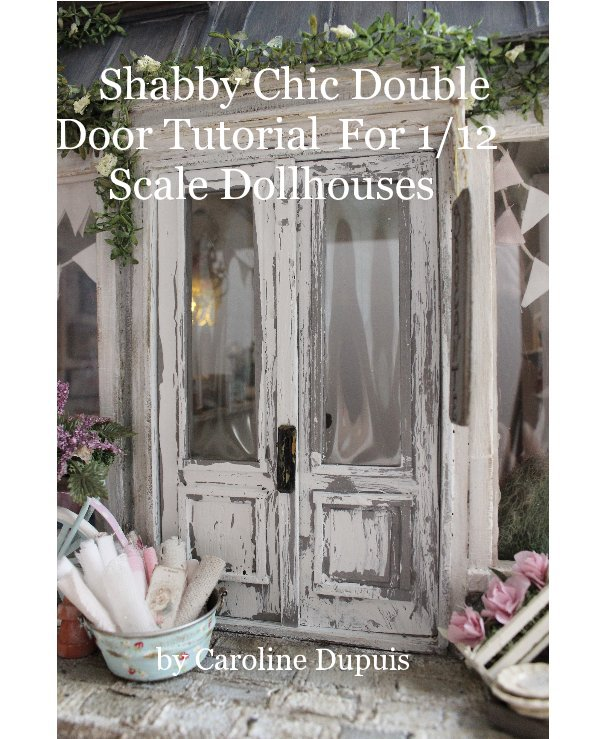 View Shabby Chic Double Door Tutorial For 1/12 Scale Dollhouses by Caroline Dupuis