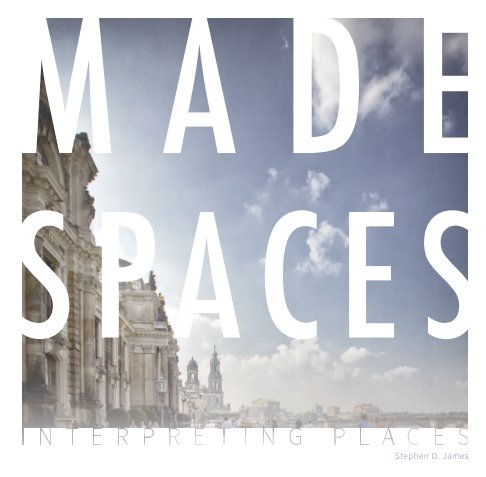 View Made Spaces by Stephen D. James