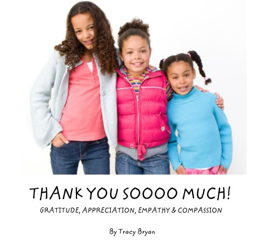 View THANK YOU SOOOO MUCH!             GRATITUDE, APPRECIATION, EMPATHY & COMPASSION by Tracy Bryan