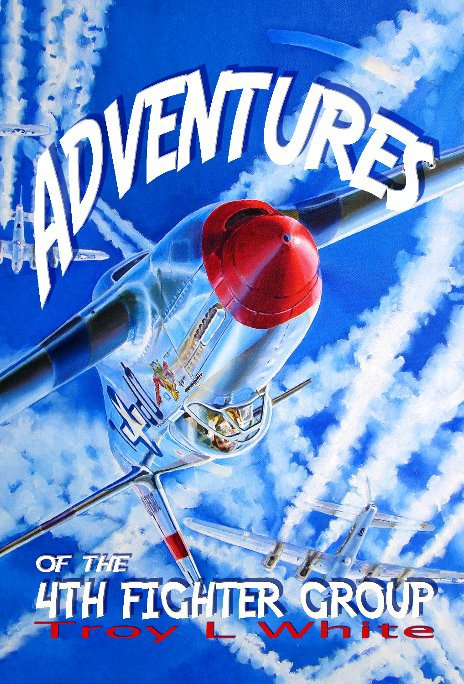 View Adventures of the 4th Fighter Group by Troy L White