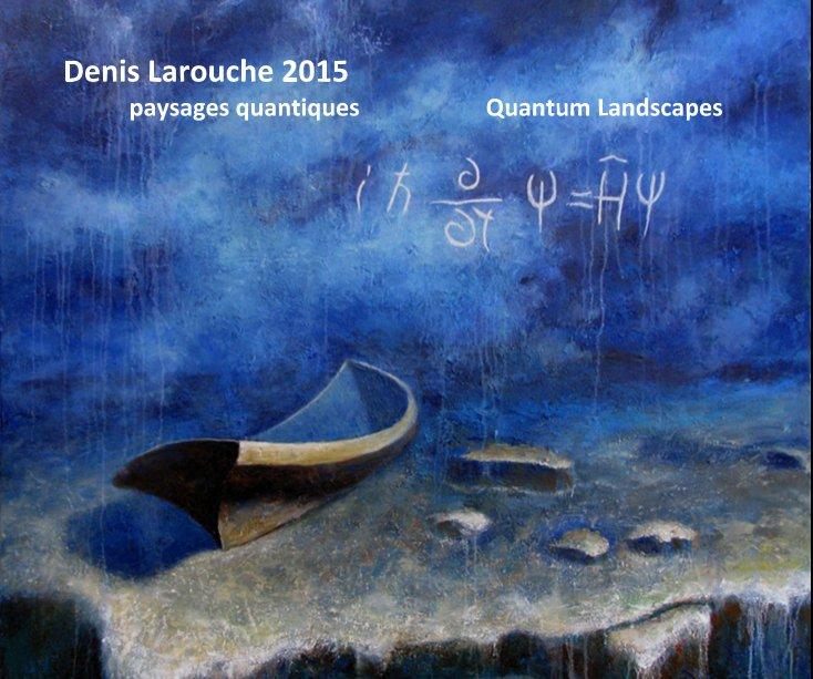 View Denis Larouche 2015 paysages quantiques Quantum Landscapes by Denis Larouche
