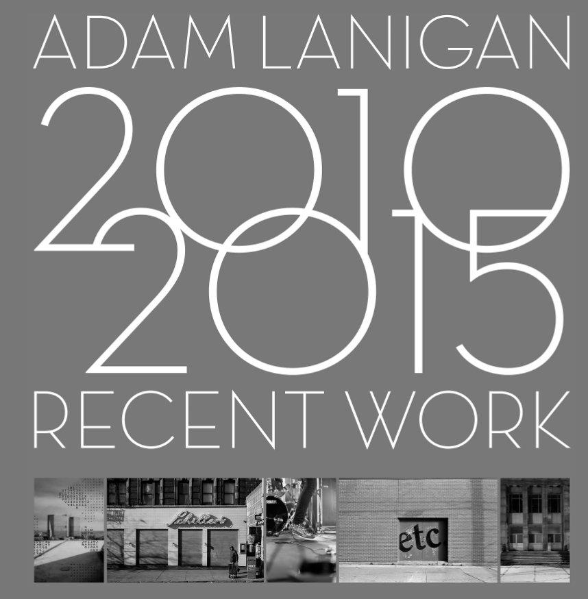 View Recent Work 2010-2015 by Adam Lanigan