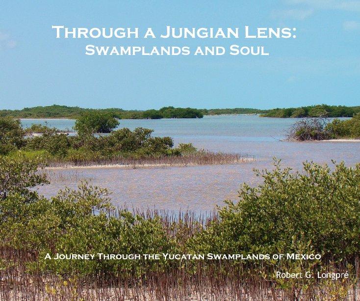 View Through a Jungian Lens: Swamplands and Soul by Robert G. Longpré