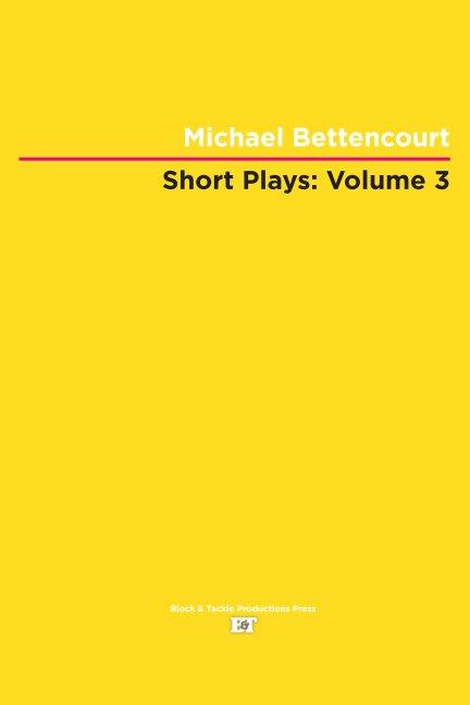 View Short Plays: Volume 3 by Michael Bettencourt