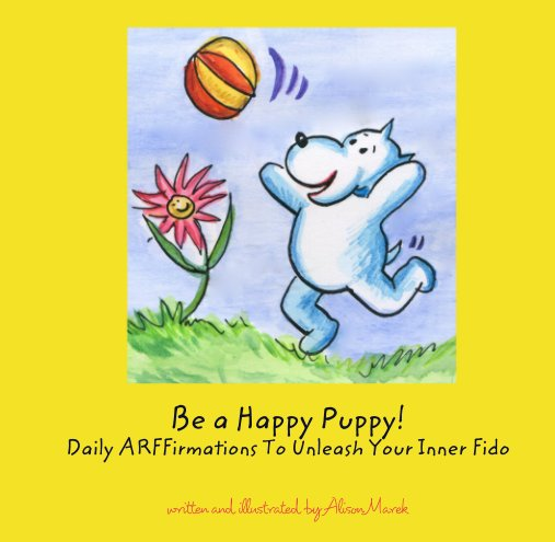 View Be a Happy Puppy!  Daily ARFFirmations To Unleash Your Inner Fido by written and illustrated by Alison Marek