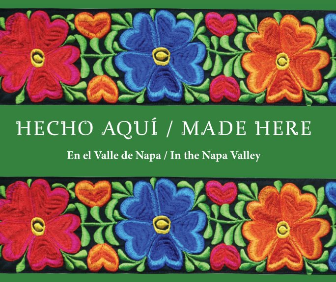 View Hecho Aqui - PREMIUM SOFTCOVER by Napa Valley Latino Heritage Committee