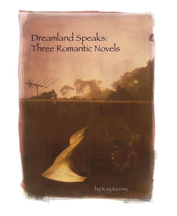 View Dreamland Speaks:Three Romantic Novels by Kay Kenny