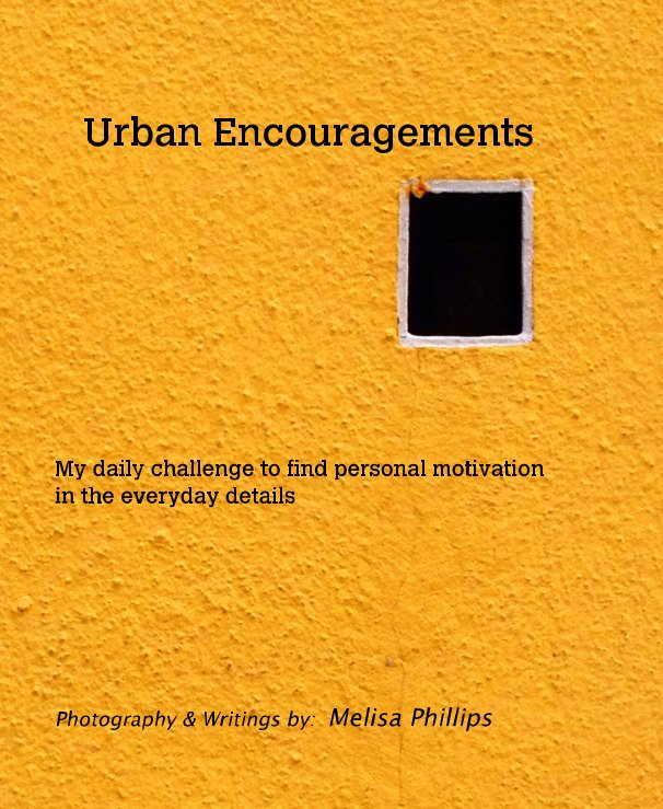 View Urban Encouragements by Photography & Writings by: Melisa Phillips