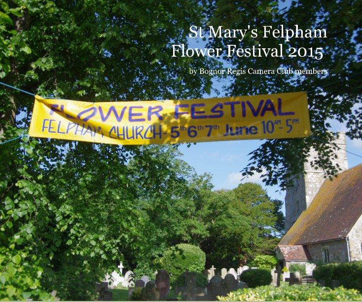 View St Mary's Felpham Flower Festival 2015 by Bognor Regis Camera Club members