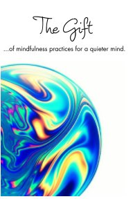 The Gift of Mindfulness Practices for a Quieter Mind. book cover