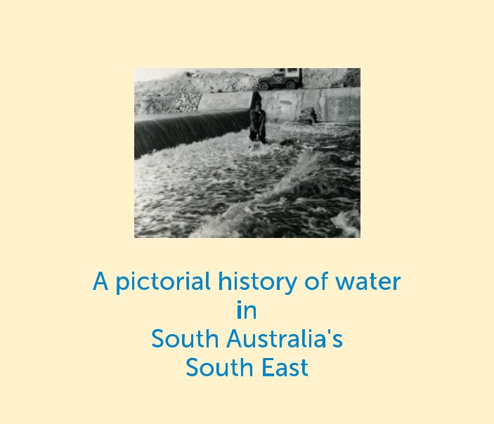 View A pictorial history of water in South Australia's  South East by SA Water