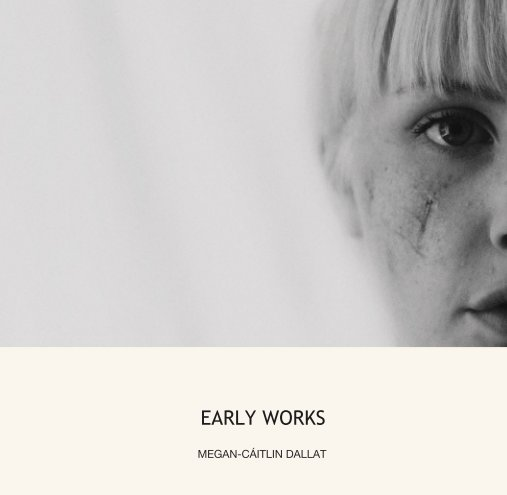 View EARLY WORKS by MEGAN-CÁITLIN DALLAT
