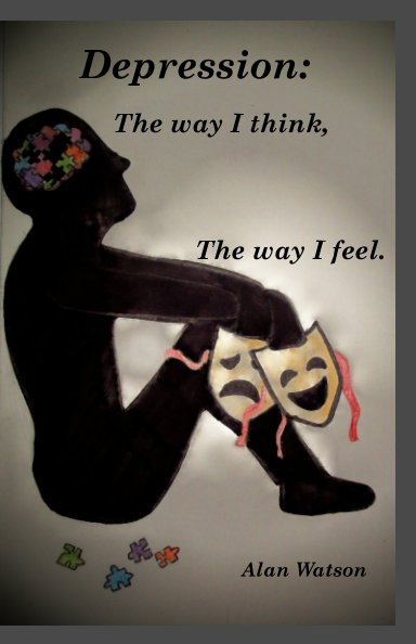 View Depression: The way i think, The way i feel. by Alan Watson