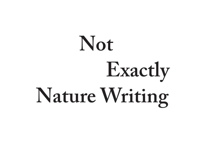 View Not Exactly Nature Writing by Justin Partyka