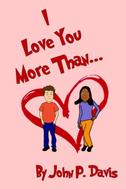 View I Love You More Than... by John P. Davis