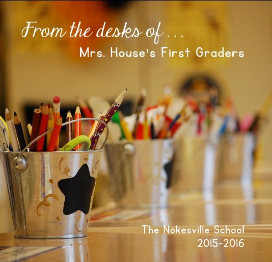 View From the desks of . . . Mrs. House's First Graders by Mrs. House's First Graders, The Nokesville School 2015-2016