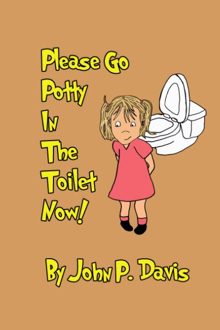 View Please Go Potty In The Toilet Now! (Girl Version) by John P. Davis
