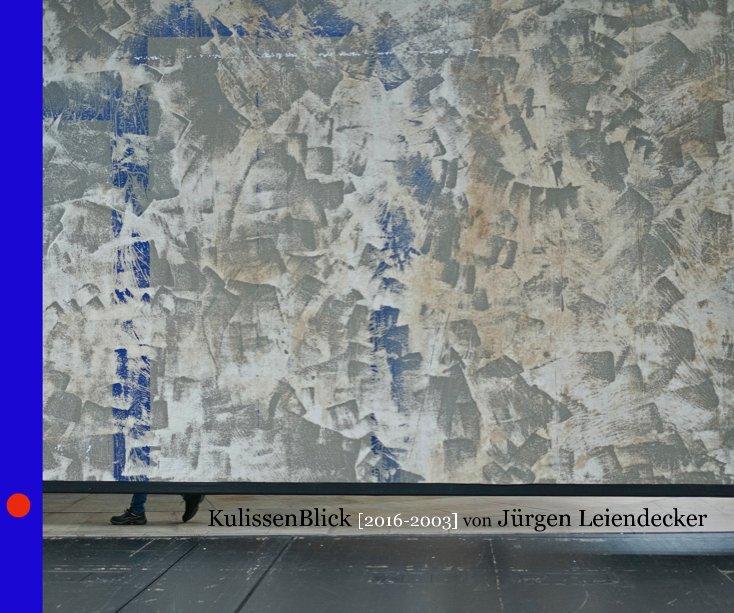 KulissenBlick [2016-2003] von Jürgen Leiendecker nach Jürgen Leiendecker anzeigen