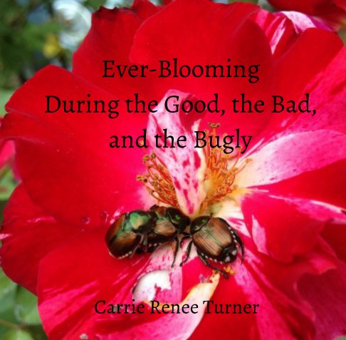 View Ever-Blooming: During the Good, the Bad, and the Bugly by Carrie Renee Turner