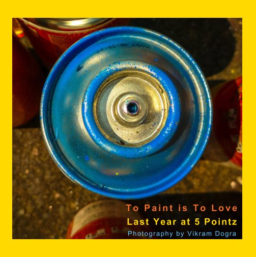 View To Paint is To Love: Last Year at 5 Pointz by Vikram Dogra
