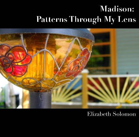 View Madison: Patterns Through My Lens by Elizabeth Solomon