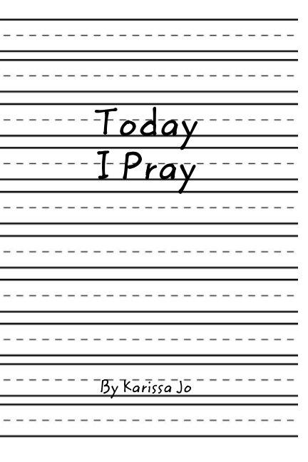 View Today I Pray by Karissa Jo