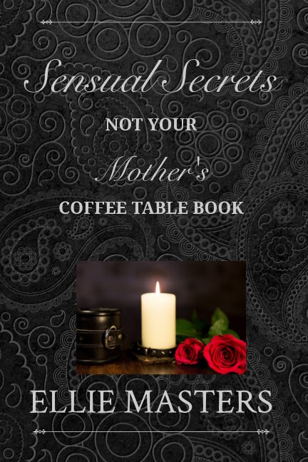 View Sensual Secrets: Not Your Mother's Coffee Table Book by Ellie Masters