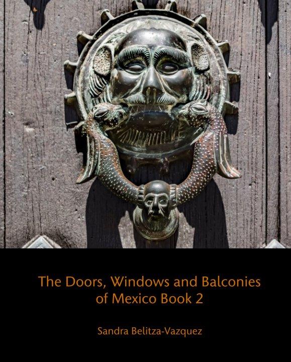 View The Doors, Windows and Balconies of Mexico Book 2 by Sandra Belitza-Vazquez