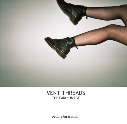 View VENT THREADS THE EARLY IMAGE by MEGAN-CÁITLÍN DALLAT