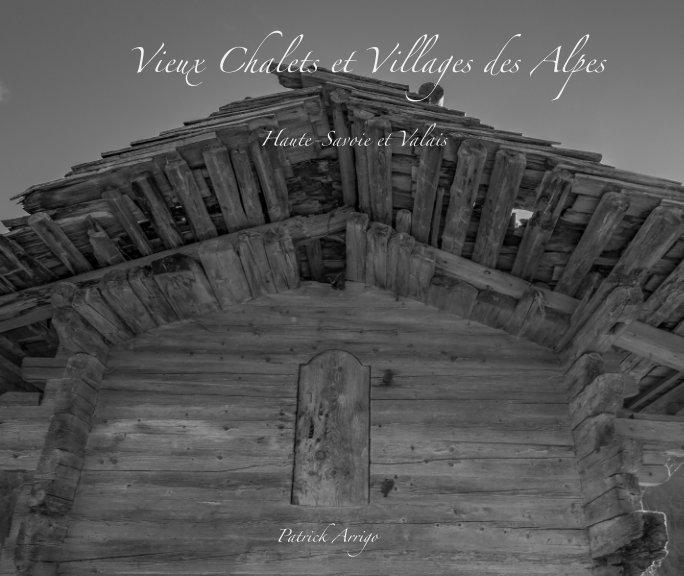 View Vieux Chalets et Villages des Alpes : Haute-Savoie et Valais by Patrick Arrigo