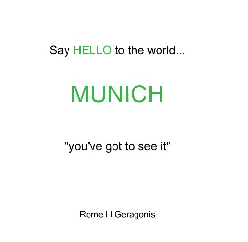 """View Say HELLO to the world...                        MUNICH      """"you've got to see it"""" by Rome H Geragonis"""