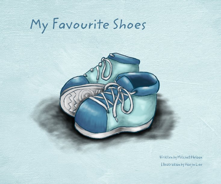 View My Favourite Shoes by Written by Mitchell Nelson Illustration by Haejin Lee