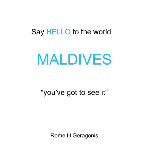 """View Say HELLO to the world...                        MALDIVES     """"you've got to see it"""" by Rome H Geragonis"""