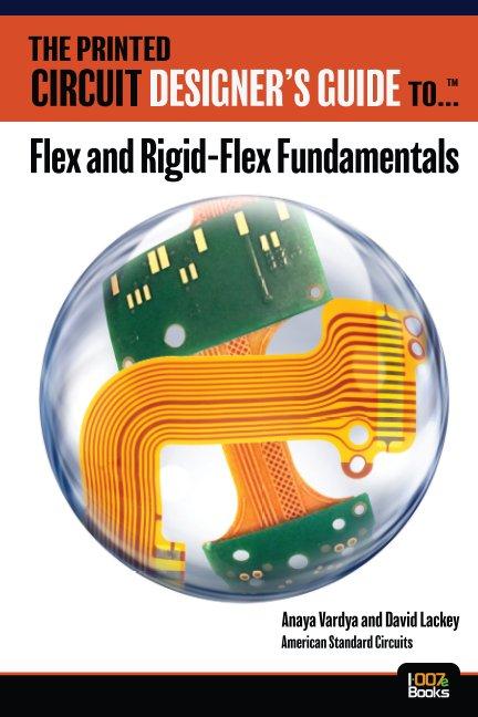 View The Printed Circuit Designer's Guide to... Flex and Rigid-Flex Fundamentals by Anaya Vardya and David Lackey