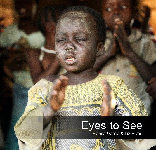 View Eyes to See by Blanca Garcia & Liz Rivas